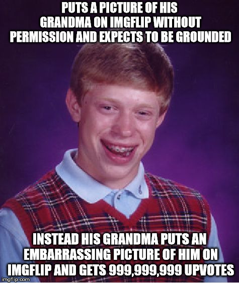 Bad Luck Brian Meme | PUTS A PICTURE OF HIS GRANDMA ON IMGFLIP WITHOUT PERMISSION AND EXPECTS TO BE GROUNDED INSTEAD HIS GRANDMA PUTS AN EMBARRASSING PICTURE OF H | image tagged in memes,bad luck brian | made w/ Imgflip meme maker