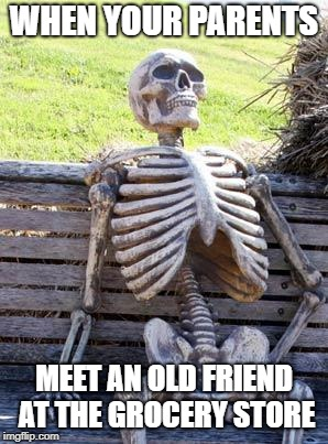 Waiting Skeleton | WHEN YOUR PARENTS MEET AN OLD FRIEND AT THE GROCERY STORE | image tagged in memes,waiting skeleton | made w/ Imgflip meme maker