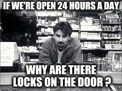 Clerks | IF WE'RE OPEN 24 HOURS A DAY WHY ARE THERE LOCKS ON THE DOOR ? | image tagged in clerks | made w/ Imgflip meme maker