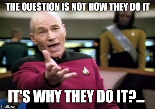 Picard Wtf Meme | THE QUESTION IS NOT HOW THEY DO IT IT'S WHY THEY DO IT?... | image tagged in memes,picard wtf | made w/ Imgflip meme maker