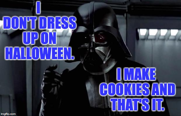 And he'd feel silly in a costume! |  I DON'T DRESS UP ON HALLOWEEN. I MAKE COOKIES AND THAT'S IT. | image tagged in darth vader,memes,dark side,cookies,halloween,star wars | made w/ Imgflip meme maker