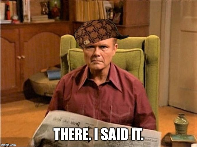 Red Foreman Scumbag Hat | THERE. I SAID IT. | image tagged in red foreman scumbag hat | made w/ Imgflip meme maker