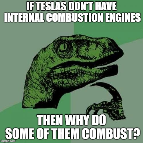 Philosoraptor | IF TESLAS DON'T HAVE INTERNAL COMBUSTION ENGINES THEN WHY DO SOME OF THEM COMBUST? | image tagged in memes,philosoraptor | made w/ Imgflip meme maker