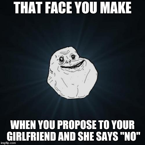"Forever Alone Meme | THAT FACE YOU MAKE WHEN YOU PROPOSE TO YOUR GIRLFRIEND AND SHE SAYS ""NO"" 