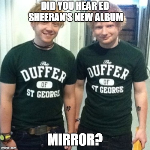 Ed Sheeran's Mirror | DID YOU HEAR ED SHEERAN'S NEW ALBUM MIRROR? | image tagged in memes,funny,ed sheeran,twins,ron weasley | made w/ Imgflip meme maker