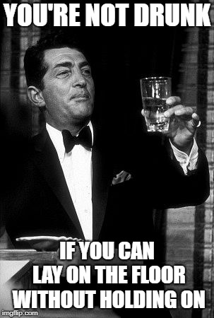 Dean Martin  | YOU'RE NOT DRUNK IF YOU CAN LAY ON THE FLOOR WITHOUT HOLDING ON | image tagged in dean martin | made w/ Imgflip meme maker