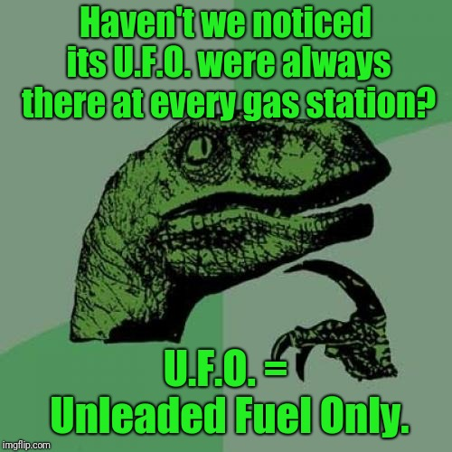 Philosoraptor Meme |  Haven't we noticed its U.F.O. were always there at every gas station? U.F.O. = Unleaded Fuel Only. | image tagged in memes,philosoraptor | made w/ Imgflip meme maker