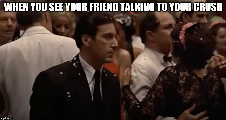 Godfather 2 - When you see your friend talking to your crush | WHEN YOU SEE YOUR FRIEND TALKING TO YOUR CRUSH | image tagged in godfather,the godfather,humor,when your crush,when you see it,jealousy | made w/ Imgflip meme maker
