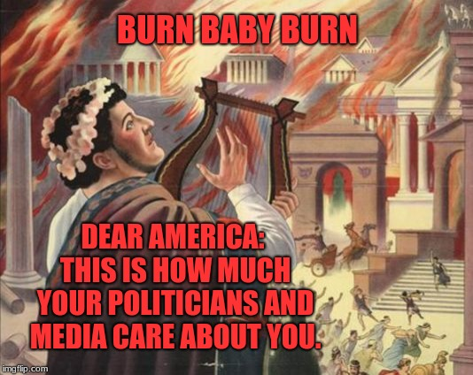 You aren't their cause, you're an inconvenient commodity. | BURN BABY BURN DEAR AMERICA: THIS IS HOW MUCH YOUR POLITICIANS AND MEDIA CARE ABOUT YOU. | image tagged in nero burns,american politics,memes,mainstream media,lying media,lying politician | made w/ Imgflip meme maker