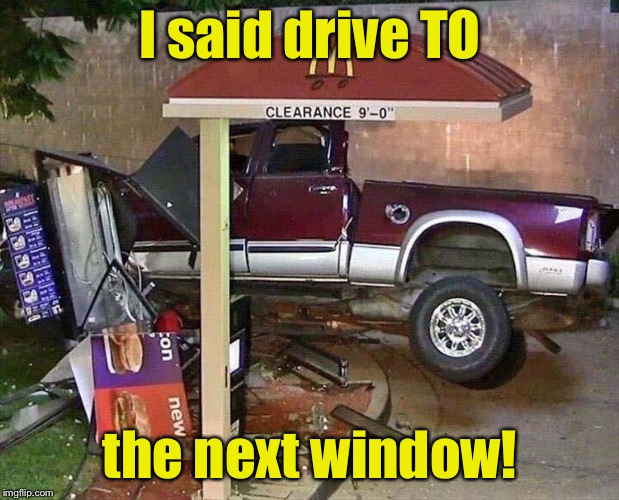 Drive to or through? | I said drive TO the next window! | image tagged in drive thru,funny car crash,memes,funny | made w/ Imgflip meme maker