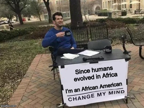 Humans evolved in Africa and then migrated around the world | Since humans evolved in Africa I'm an African American | image tagged in change my mind,humans,africa,evolution,memes | made w/ Imgflip meme maker
