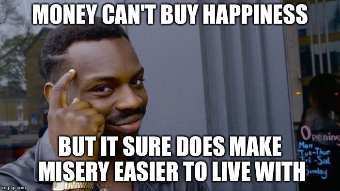 I mean, think about it! | MONEY CAN'T BUY HAPPINESS BUT IT SURE DOES MAKE MISERY EASIER TO LIVE WITH | image tagged in memes,roll safe think about it,money,misery | made w/ Imgflip meme maker