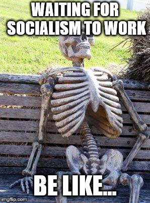 Waiting Skeleton | WAITING FOR SOCIALISM TO WORK BE LIKE... | image tagged in memes,waiting skeleton | made w/ Imgflip meme maker