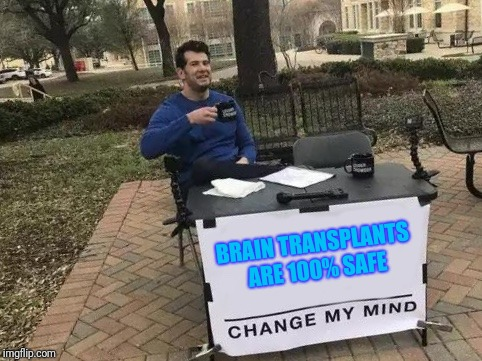 If you prove him wrong, you've changed his mind. If you prove him right, you've changed his mind. | BRAIN TRANSPLANTS ARE 100% SAFE | image tagged in change my mind,surgery,brain,brains | made w/ Imgflip meme maker