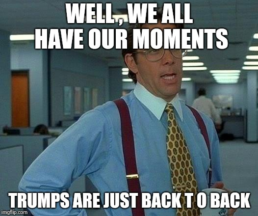 That Would Be Great Meme | WELL , WE ALL HAVE OUR MOMENTS TRUMPS ARE JUST BACK T O BACK | image tagged in memes,that would be great | made w/ Imgflip meme maker