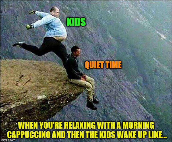 It was nice while it lasted. | KIDS WHEN YOU'RE RELAXING WITH A MORNING CAPPUCCINO AND THEN THE KIDS WAKE UP LIKE... QUIET TIME | image tagged in memes,kids,relaxing,kick off a cliff,quiet time interrupted,parenting | made w/ Imgflip meme maker