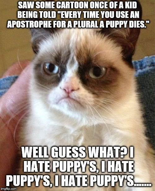 "Gonna Keep Writing It Until They All Dead | SAW SOME CARTOON ONCE OF A KID BEING TOLD ""EVERY TIME YOU USE AN APOSTROPHE FOR A PLURAL A PUPPY DIES."" WELL GUESS WHAT? I HATE PUPPY'S, I H 