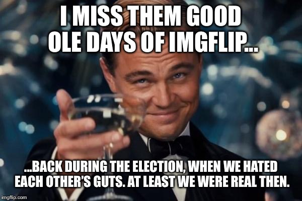 Fun. Lots of fun. Suck it, mods! I'm submitting to whatever stream I WANT! | I MISS THEM GOOD OLE DAYS OF IMGFLIP... ...BACK DURING THE ELECTION, WHEN WE HATED EACH OTHER'S GUTS. AT LEAST WE WERE REAL THEN. | image tagged in memes,leonardo dicaprio cheers,imgflip users,imgflip unite,funny,funny memes | made w/ Imgflip meme maker