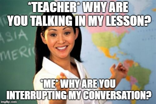 Unhelpful High School Teacher Meme | *TEACHER* WHY ARE YOU TALKING IN MY LESSON? *ME* WHY ARE YOU INTERRUPTING MY CONVERSATION? | image tagged in memes,unhelpful high school teacher | made w/ Imgflip meme maker