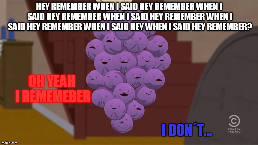 Member Berries Meme | HEY REMEMBER WHEN I SAID HEY REMEMBER WHEN I SAID HEY REMEMBER WHEN I SAID HEY REMEMBER WHEN I SAID HEY REMEMBER WHEN I SAID HEY WHEN I SAID | image tagged in memes,member berries | made w/ Imgflip meme maker