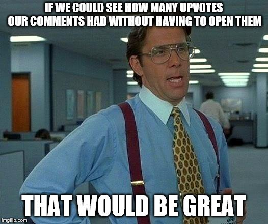 That Would Be Great | IF WE COULD SEE HOW MANY UPVOTES OUR COMMENTS HAD WITHOUT HAVING TO OPEN THEM THAT WOULD BE GREAT | image tagged in memes,that would be great | made w/ Imgflip meme maker