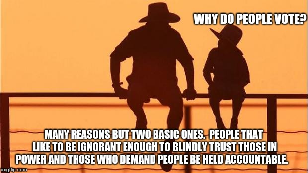Cowboy wisdom, why do people vote. | WHY DO PEOPLE VOTE? MANY REASONS BUT TWO BASIC ONES.  PEOPLE THAT LIKE TO BE IGNORANT ENOUGH TO BLINDLY TRUST THOSE IN POWER AND THOSE WHO D | image tagged in cowboy father and son,government corruption,family values | made w/ Imgflip meme maker