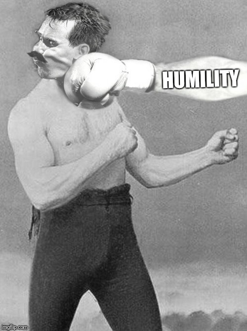 Some of us just have to learn the hard way! | HUMILITY | image tagged in overly manly man,life lessons,ouch,funny | made w/ Imgflip meme maker