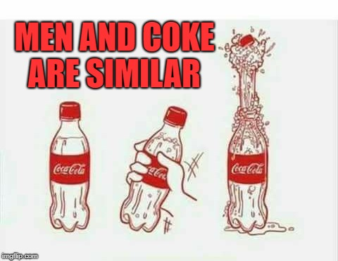 ain't it the truth  |  MEN AND COKE ARE SIMILAR | image tagged in coca cola,men | made w/ Imgflip meme maker