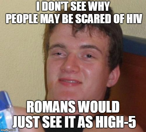 HIV = High-5 |  I DON'T SEE WHY PEOPLE MAY BE SCARED OF HIV; ROMANS WOULD JUST SEE IT AS HIGH-5 | image tagged in memes,10 guy,funny,hiv,aids,history | made w/ Imgflip meme maker