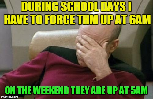 Captain Picard Facepalm Meme | DURING SCHOOL DAYS I HAVE TO FORCE THM UP AT 6AM ON THE WEEKEND THEY ARE UP AT 5AM | image tagged in memes,captain picard facepalm | made w/ Imgflip meme maker