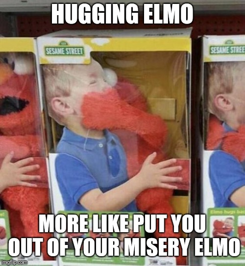 What made Elmo snap? | HUGGING ELMO MORE LIKE PUT YOU OUT OF YOUR MISERY ELMO | image tagged in elmo,scary,memes | made w/ Imgflip meme maker