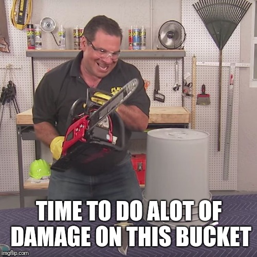 Flex Seal Chainsaw | TIME TO DO ALOT OF DAMAGE ON THIS BUCKET | image tagged in flex seal chainsaw | made w/ Imgflip meme maker