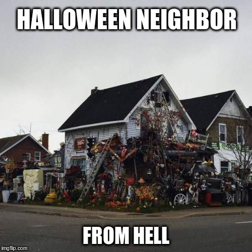 Halloween Decorations | HALLOWEEN NEIGHBOR FROM HELL | image tagged in halloween,halloween decorations | made w/ Imgflip meme maker