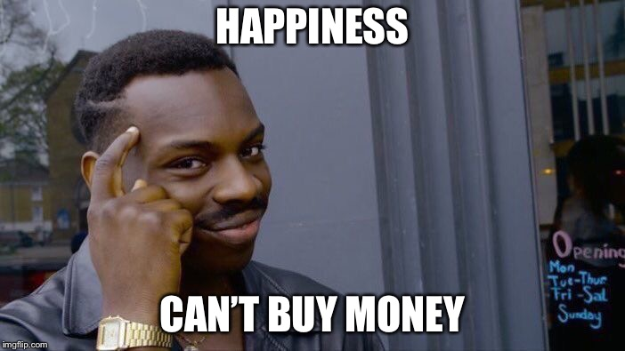 Roll Safe Think About It Meme | HAPPINESS CAN'T BUY MONEY | image tagged in memes,roll safe think about it | made w/ Imgflip meme maker