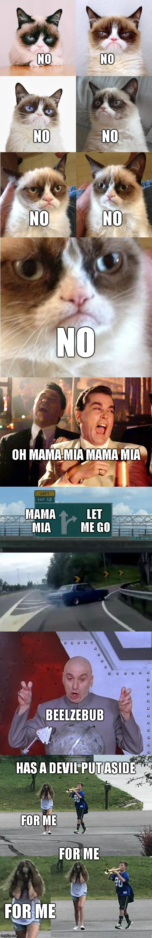 Queen Bohemian Rhapsody Chorus 2b | NO                       NO FOR ME NO                   NO NO                NO NO MAMA MIA LET ME GO BEELZEBUB HAS A DEVIL PUT ASIDE FOR ME | image tagged in memes,song lyrics,queen,bohemian rhapsody | made w/ Imgflip meme maker