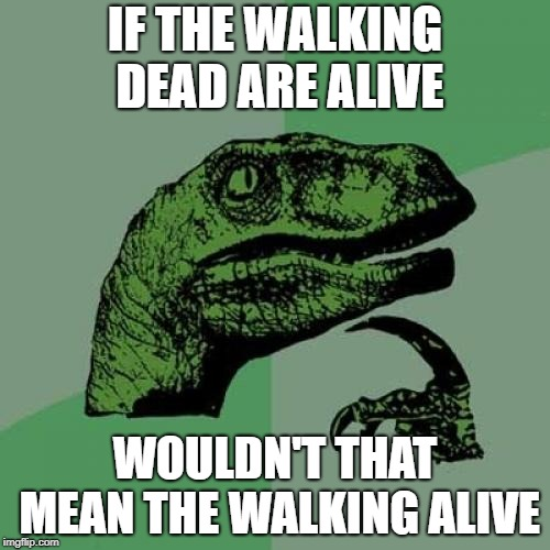 Philosoraptor | IF THE WALKING DEAD ARE ALIVE WOULDN'T THAT MEAN THE WALKING ALIVE | image tagged in memes,philosoraptor | made w/ Imgflip meme maker