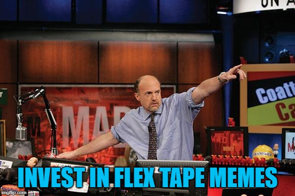 Flex tape memes - so hot right now... For some reason :) | INVEST IN FLEX TAPE MEMES | image tagged in memes,mad money jim cramer,flex tape,imgflip trends | made w/ Imgflip meme maker