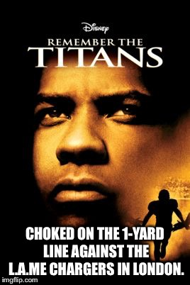 Titans choked against LAme Chargers on 1-yard line | CHOKED ON THE 1-YARD LINE AGAINST THE L.A.ME CHARGERS IN LONDON. | image tagged in remember the titans,memes,tennessee,chargers,line,nfl football | made w/ Imgflip meme maker