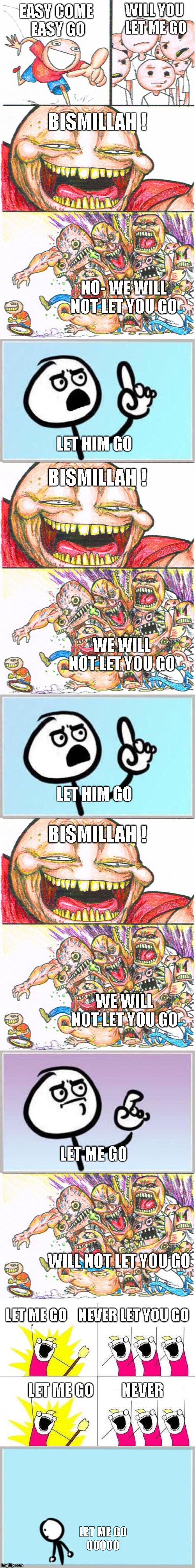 Queen Bohemian Rhapsody Chorus 2a | EASYCOME EASY GO LET ME GO   OOOOO BISMILLAH ! NO- WE WILL NOT LET YOU GO LET HIM GO BISMILLAH ! WE WILL NOT LET YOU GO LET HIM GO BISMILLA | image tagged in memes,song lyrics,queen,bohemian rhapsody | made w/ Imgflip meme maker