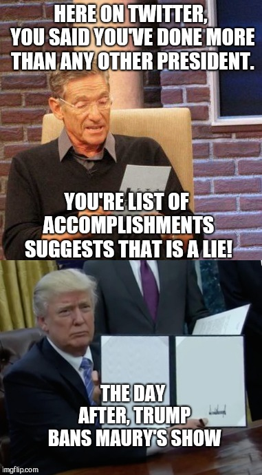 Trump vs. Maury: Trump Wins |  HERE ON TWITTER, YOU SAID YOU'VE DONE MORE THAN ANY OTHER PRESIDENT. YOU'RE LIST OF ACCOMPLISHMENTS SUGGESTS THAT IS A LIE! THE DAY AFTER, TRUMP BANS MAURY'S SHOW | image tagged in maury lie detector,memes,president trump,trump lies,twitter,trump twitter | made w/ Imgflip meme maker