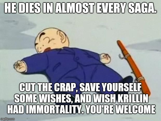 My Answer to Dead Krillin |  HE DIES IN ALMOST EVERY SAGA. CUT THE CRAP, SAVE YOURSELF SOME WISHES, AND WISH KRILLIN HAD IMMORTALITY. YOU'RE WELCOME | image tagged in dead krillin,memes,wish,dragonball,dragonball z,dragon ball super | made w/ Imgflip meme maker