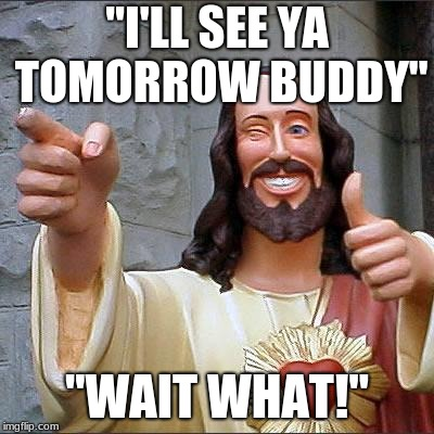 "See you tomorrow | ""I'LL SEE YA TOMORROW BUDDY"" ""WAIT WHAT!"" 