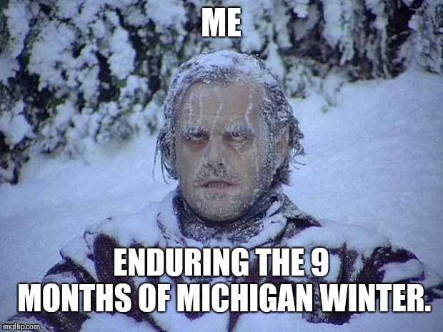 Pure Michigan | ME ENDURING THE 9 MONTHS OF MICHIGAN WINTER. | image tagged in memes,jack nicholson the shining snow,michigan,michigan sucks,winter is here,winter | made w/ Imgflip meme maker