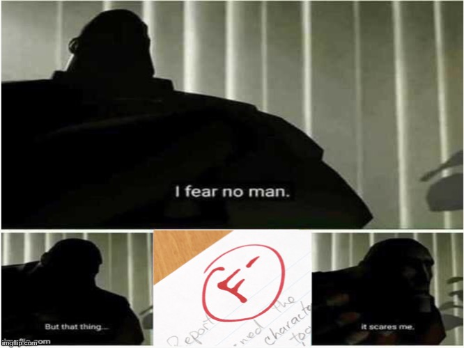 image tagged in fear,i fear no man | made w/ Imgflip meme maker