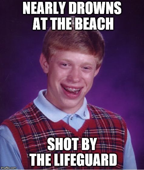 Aren't they supposed to help people? |  NEARLY DROWNS AT THE BEACH; SHOT BY THE LIFEGUARD | image tagged in memes,bad luck brian,lifeguard | made w/ Imgflip meme maker