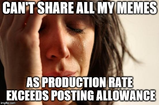 First World Problems | CAN'T SHARE ALL MY MEMES AS PRODUCTION RATE EXCEEDS POSTING ALLOWANCE | image tagged in memes,first world problems | made w/ Imgflip meme maker