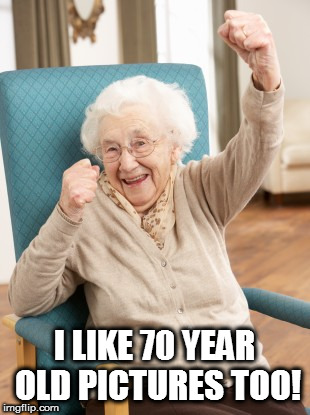 old woman cheering | I LIKE 70 YEAR OLD PICTURES TOO! | image tagged in old woman cheering | made w/ Imgflip meme maker