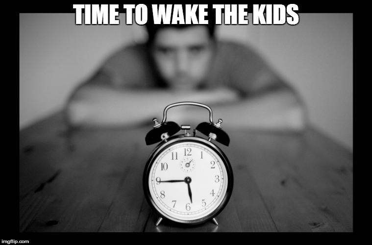 TIME TO WAKE THE KIDS | made w/ Imgflip meme maker