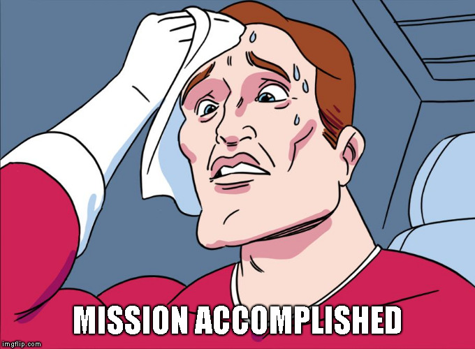 Sweating Guy | MISSION ACCOMPLISHED | image tagged in sweating guy | made w/ Imgflip meme maker