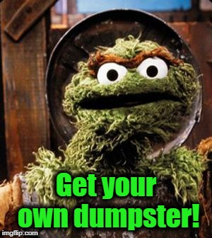 Oscar the Grouch | Get your own dumpster! | image tagged in oscar the grouch | made w/ Imgflip meme maker
